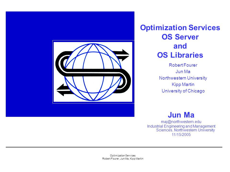 Optimization Services Robert Fourer, Jun Ma, Kipp Martin Optimization Services OS Server and OS Libraries Jun Ma maj@northwestern.edu Industrial Engineering and Management Sciences, Northwestern University 11/15/2005 Robert Fourer Jun Ma Northwestern University Kipp Martin University of Chicago