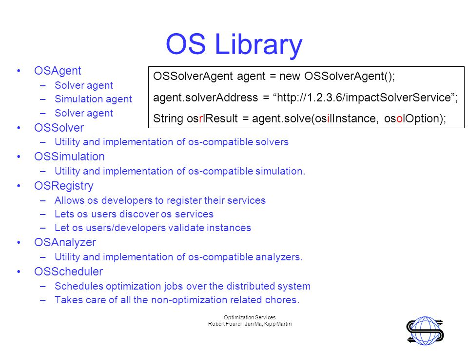 Optimization Services Robert Fourer, Jun Ma, Kipp Martin OS Library OSAgent –Solver agent –Simulation agent –Solver agent OSSolver –Utility and implementation of os-compatible solvers OSSimulation –Utility and implementation of os-compatible simulation.