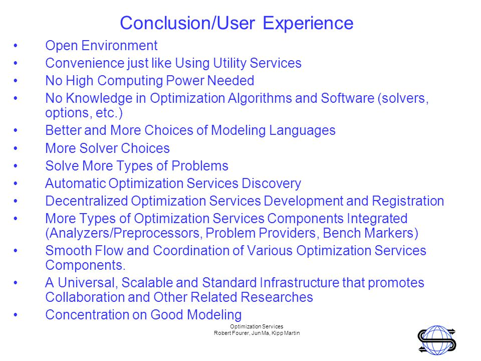 Optimization Services Robert Fourer, Jun Ma, Kipp Martin Conclusion/User Experience Open Environment Convenience just like Using Utility Services No High Computing Power Needed No Knowledge in Optimization Algorithms and Software (solvers, options, etc.) Better and More Choices of Modeling Languages More Solver Choices Solve More Types of Problems Automatic Optimization Services Discovery Decentralized Optimization Services Development and Registration More Types of Optimization Services Components Integrated (Analyzers/Preprocessors, Problem Providers, Bench Markers) Smooth Flow and Coordination of Various Optimization Services Components.