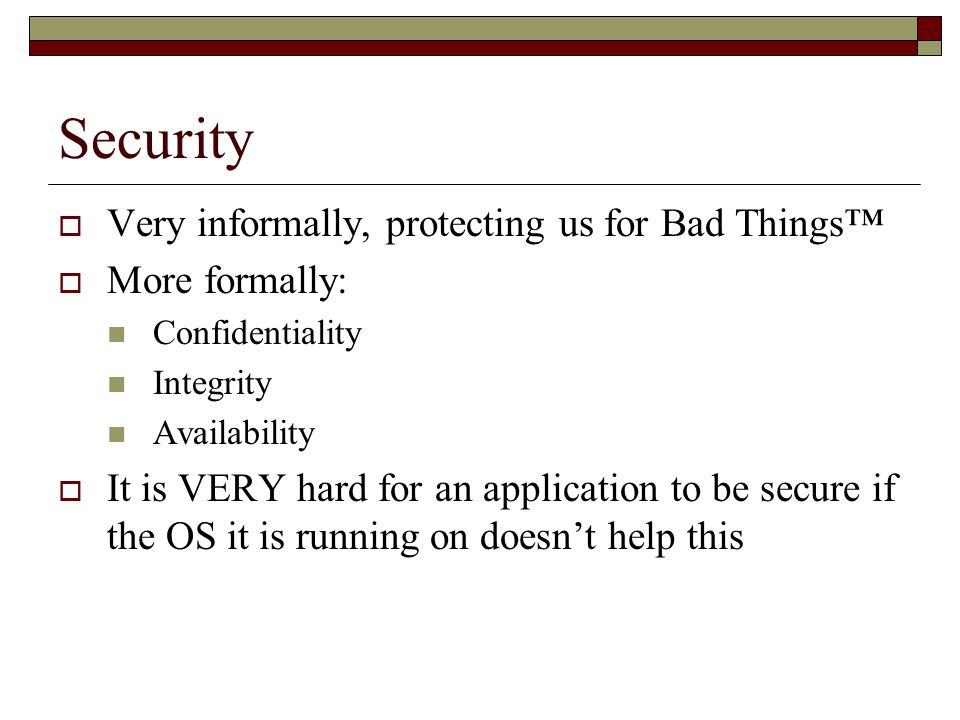 Security  Very informally, protecting us for Bad Things™  More formally: Confidentiality Integrity Availability  It is VERY hard for an application to be secure if the OS it is running on doesn't help this
