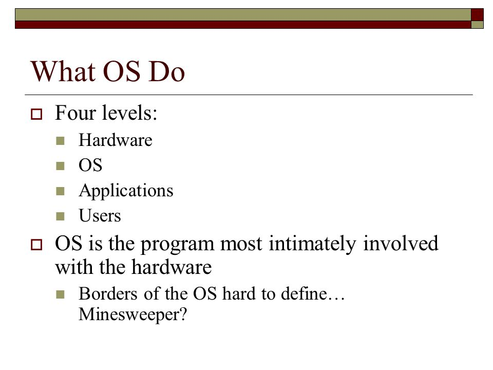 What OS Do  Four levels: Hardware OS Applications Users  OS is the program most intimately involved with the hardware Borders of the OS hard to define… Minesweeper