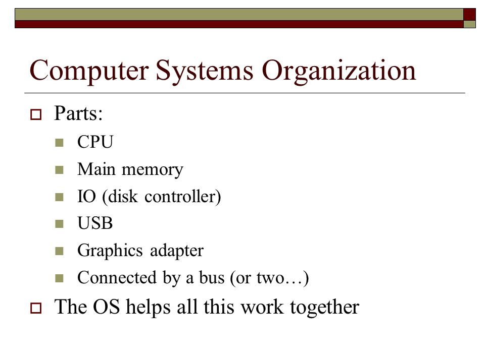 Computer Systems Organization  Parts: CPU Main memory IO (disk controller) USB Graphics adapter Connected by a bus (or two…)  The OS helps all this work together