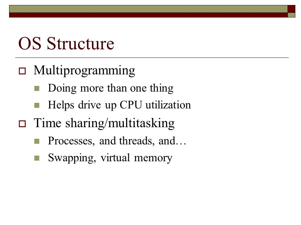OS Structure  Multiprogramming Doing more than one thing Helps drive up CPU utilization  Time sharing/multitasking Processes, and threads, and… Swapping, virtual memory