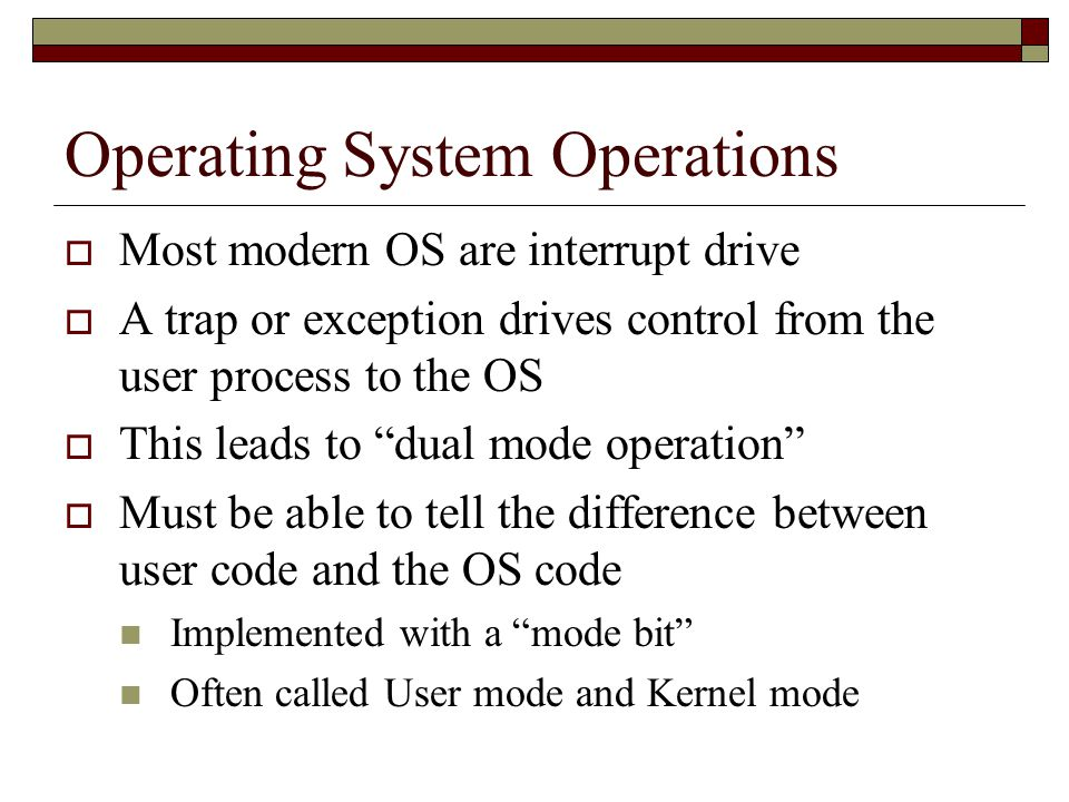 Operating System Operations  Most modern OS are interrupt drive  A trap or exception drives control from the user process to the OS  This leads to dual mode operation  Must be able to tell the difference between user code and the OS code Implemented with a mode bit Often called User mode and Kernel mode