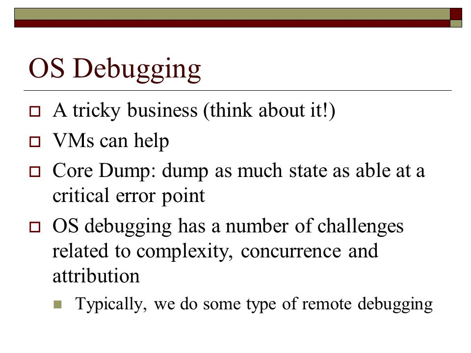 OS Debugging  A tricky business (think about it!)  VMs can help  Core Dump: dump as much state as able at a critical error point  OS debugging has a number of challenges related to complexity, concurrence and attribution Typically, we do some type of remote debugging