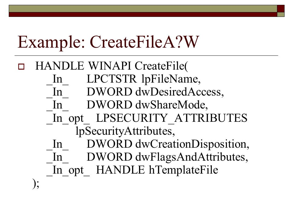 Example: CreateFileA?W  HANDLE WINAPI CreateFile( _In_ LPCTSTR lpFileName, _In_ DWORD dwDesiredAccess, _In_ DWORD dwShareMode, _In_opt_ LPSECURITY_ATTRIBUTES lpSecurityAttributes, _In_ DWORD dwCreationDisposition, _In_ DWORD dwFlagsAndAttributes, _In_opt_ HANDLE hTemplateFile );