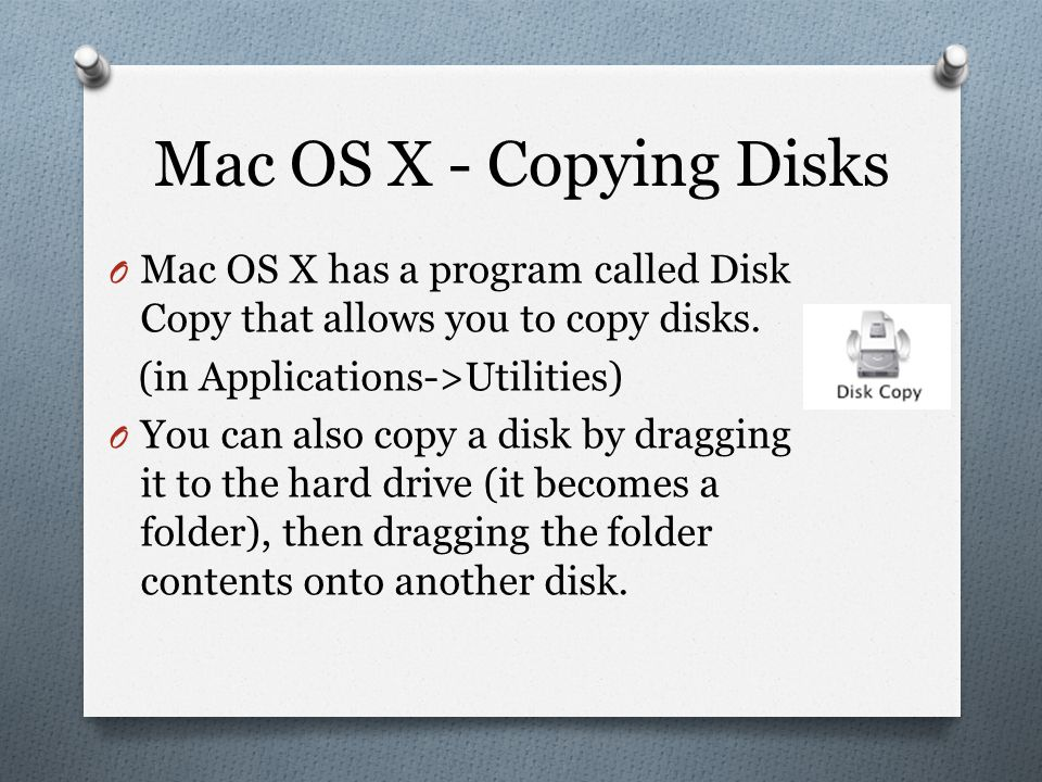 Mac OS X - Copying Disks O Mac OS X has a program called Disk Copy that allows you to copy disks.