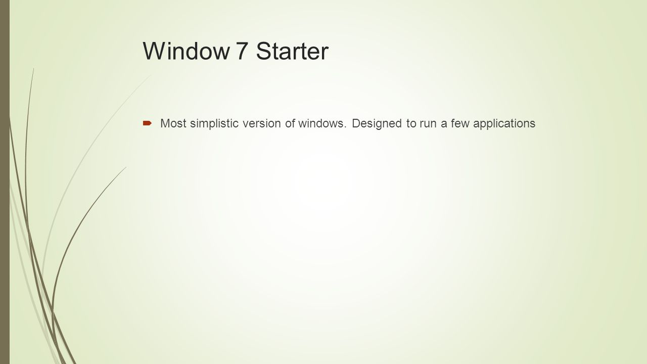 Window 7 Starter  Most simplistic version of windows. Designed to run a few applications