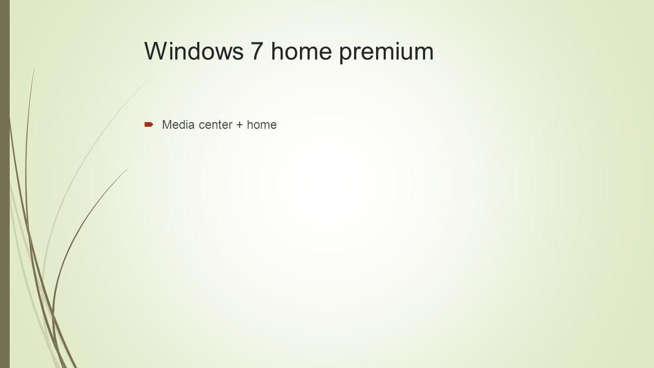 Windows 7 home premium  Media center + home