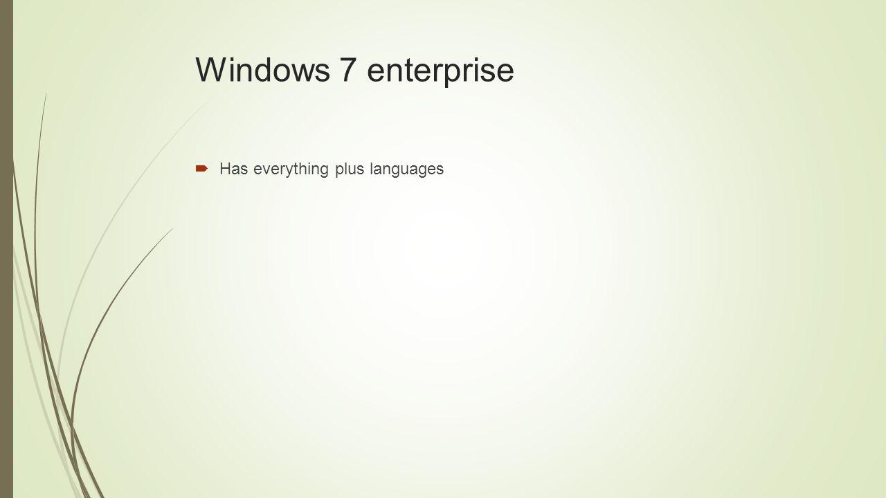 Windows 7 enterprise  Has everything plus languages