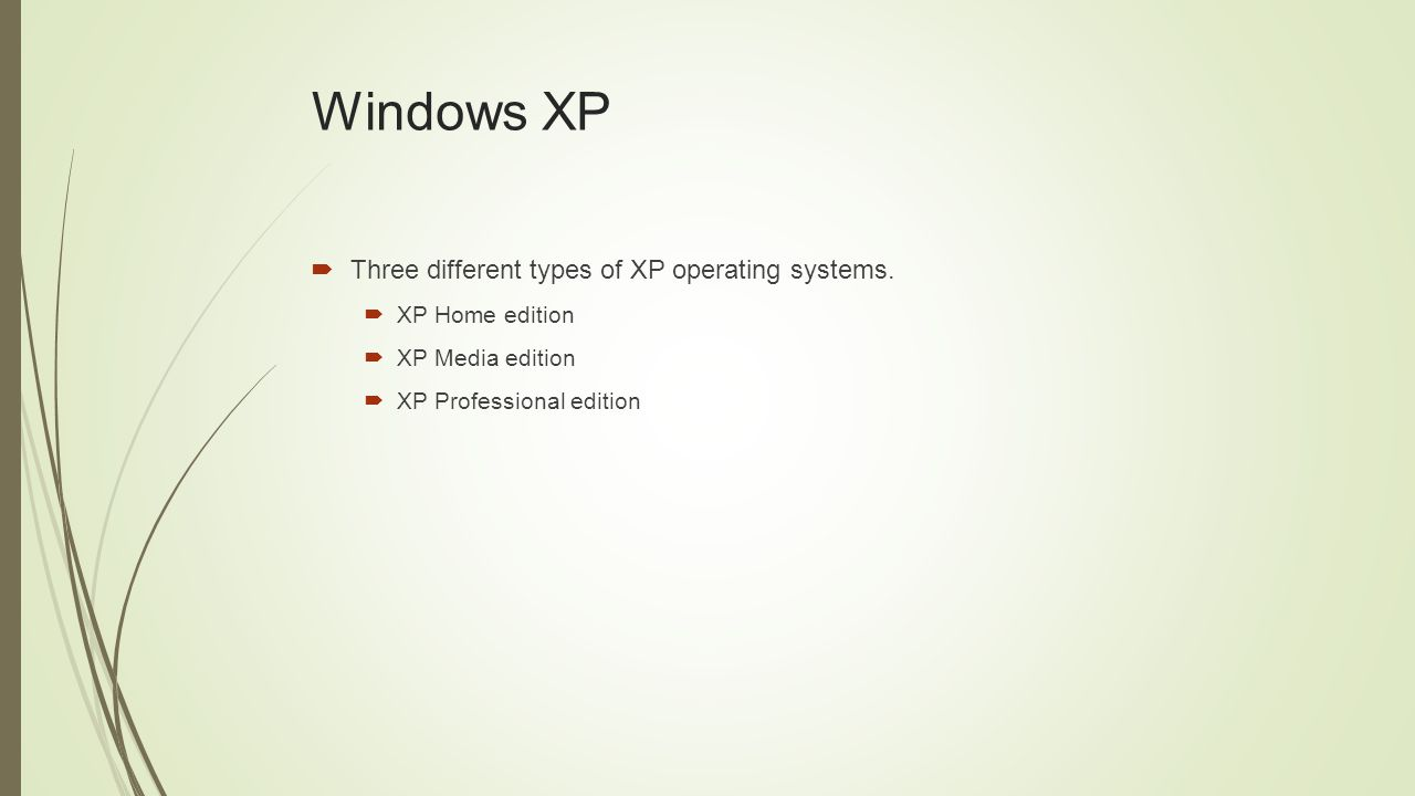 Windows XP  Three different types of XP operating systems.  XP Home edition  XP Media edition  XP Professional edition