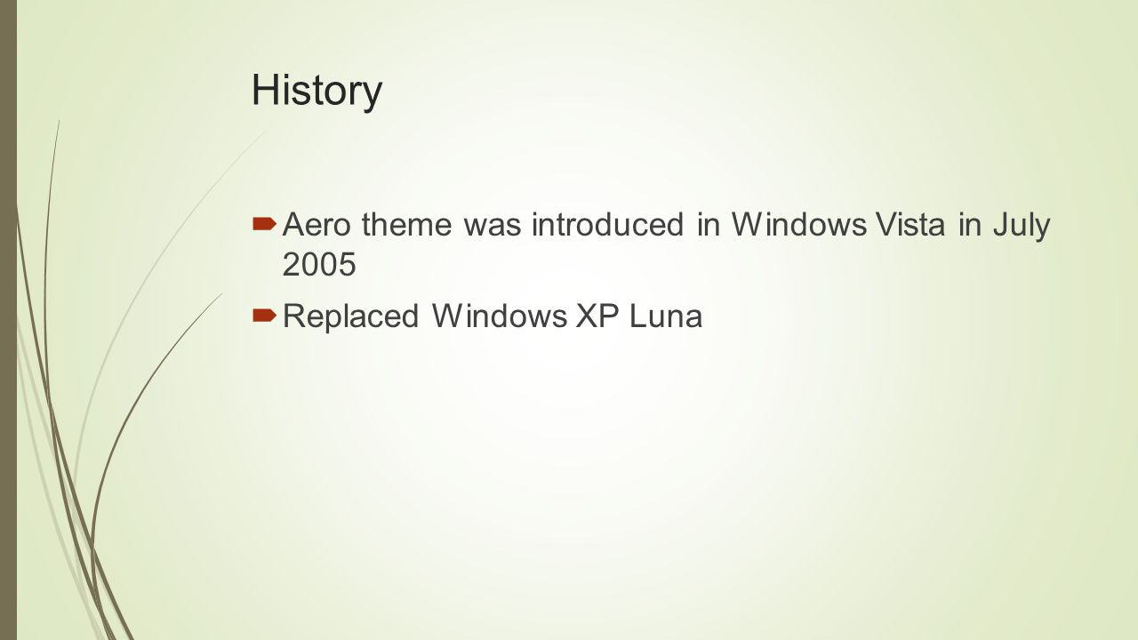 History  Aero theme was introduced in Windows Vista in July 2005  Replaced Windows XP Luna
