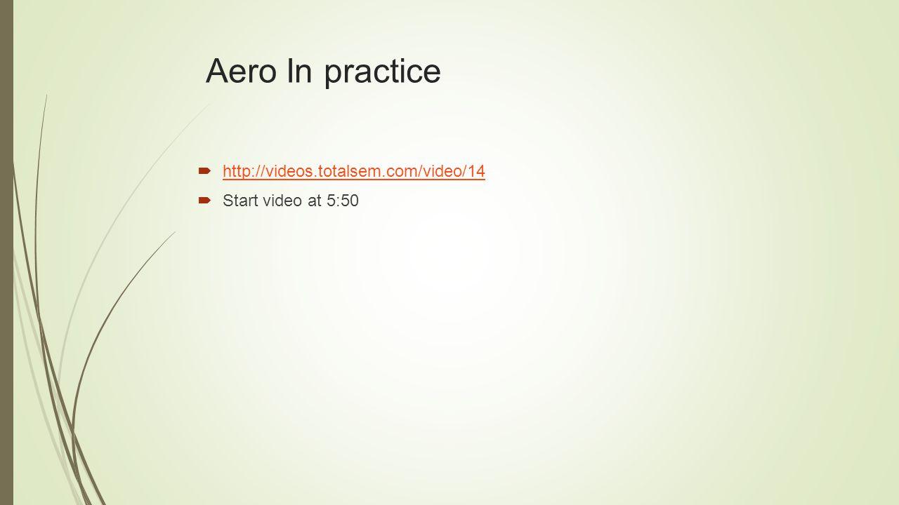 Aero In practice  http://videos.totalsem.com/video/14 http://videos.totalsem.com/video/14  Start video at 5:50