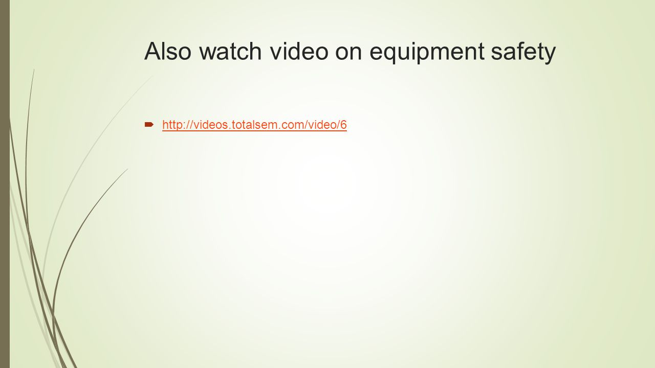 Also watch video on equipment safety  http://videos.totalsem.com/video/6 http://videos.totalsem.com/video/6
