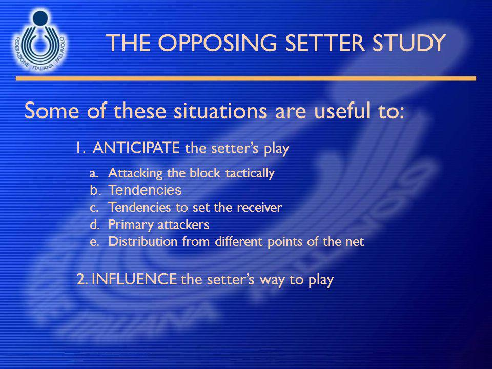 THE OPPOSING SETTER STUDY Some of these situations are useful to: 1.ANTICIPATE the setter's play a.Attacking the block tactically b.Tendencies c.Tende