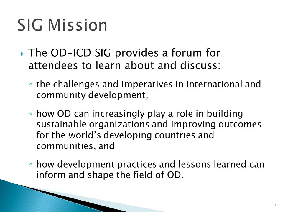  The OD-ICD SIG provides a forum for attendees to learn about and discuss: ◦ the challenges and imperatives in international and community developmen