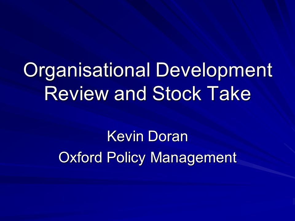 Organisational Development Review and Stock Take Kevin Doran Oxford Policy Management