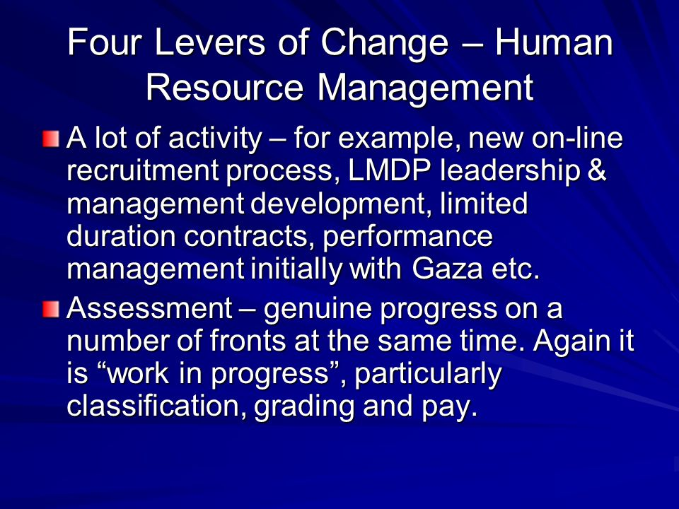 Four Levers of Change – Human Resource Management A lot of activity – for example, new on-line recruitment process, LMDP leadership & management development, limited duration contracts, performance management initially with Gaza etc.