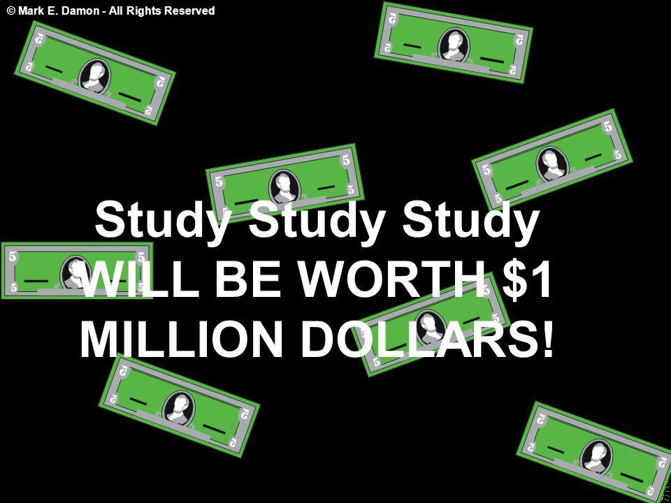 © Mark E. Damon - All Rights Reserved Study Study Study WILL BE WORTH $1 MILLION DOLLARS!