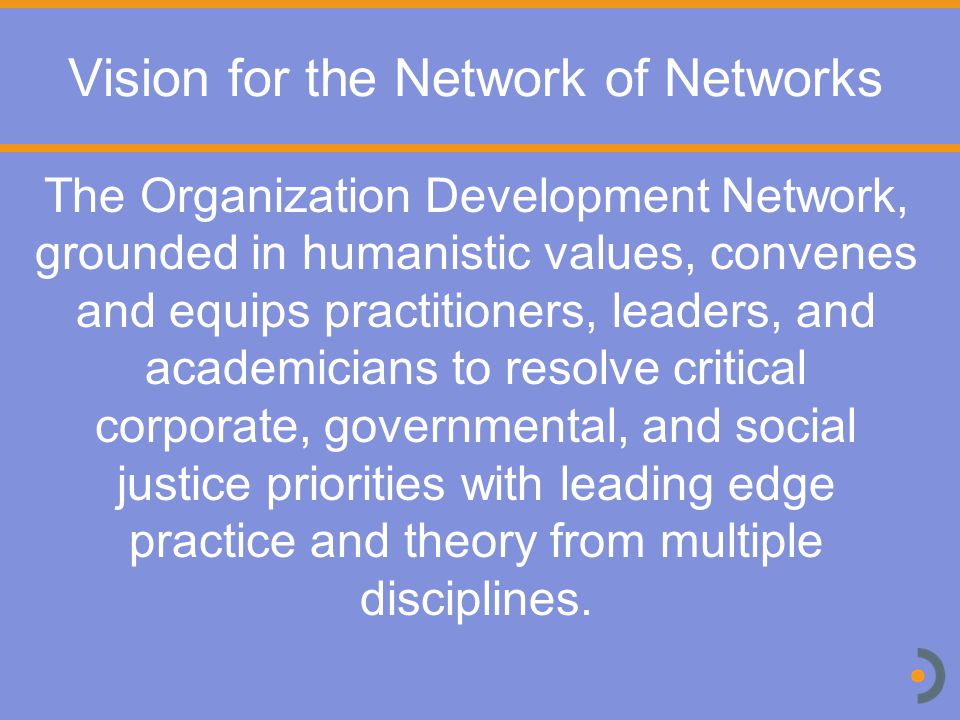 Vision for the Network of Networks The Organization Development Network, grounded in humanistic values, convenes and equips practitioners, leaders, and academicians to resolve critical corporate, governmental, and social justice priorities with leading edge practice and theory from multiple disciplines.