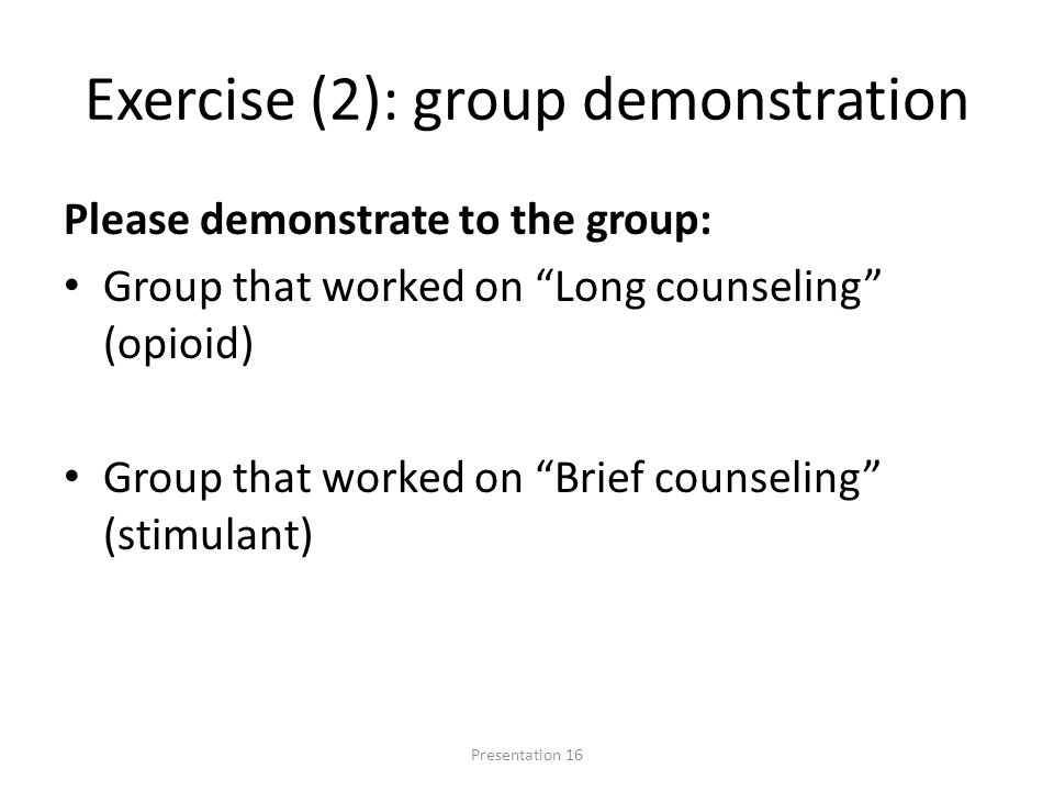 Exercise (2): group demonstration Please demonstrate to the group: Group that worked on Long counseling (opioid) Group that worked on Brief counseling (stimulant) Presentation 16