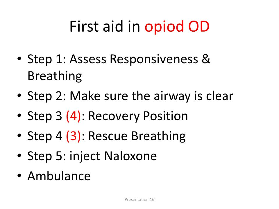 First aid in opiod OD Step 1: Assess Responsiveness & Breathing Step 2: Make sure the airway is clear Step 3 (4): Recovery Position Step 4 (3): Rescue Breathing Step 5: inject Naloxone Ambulance Presentation 16