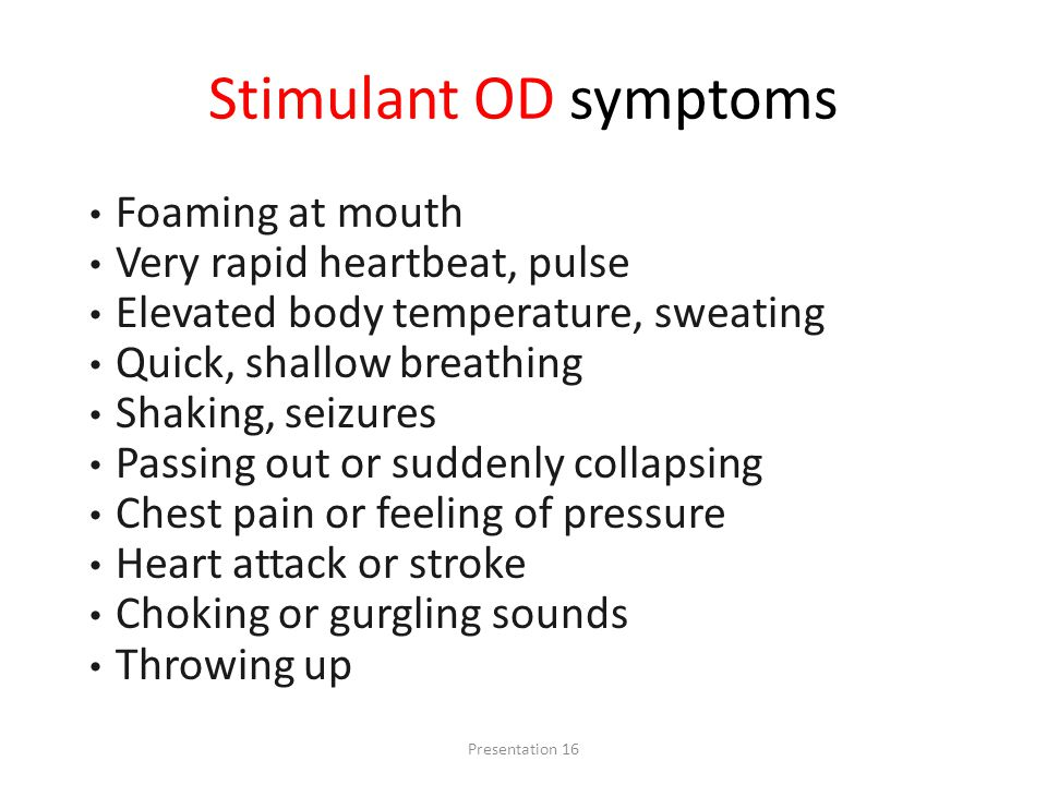 Stimulant OD symptoms Foaming at mouth Very rapid heartbeat, pulse Elevated body temperature, sweating Quick, shallow breathing Shaking, seizures Passing out or suddenly collapsing Chest pain or feeling of pressure Heart attack or stroke Choking or gurgling sounds Throwing up Presentation 16