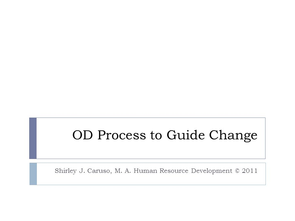 OD Process to Guide Change Shirley J. Caruso, M. A. Human Resource Development © 2011