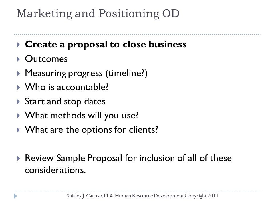 Marketing and Positioning OD  Create a proposal to close business  Outcomes  Measuring progress (timeline?)  Who is accountable?  Start and stop