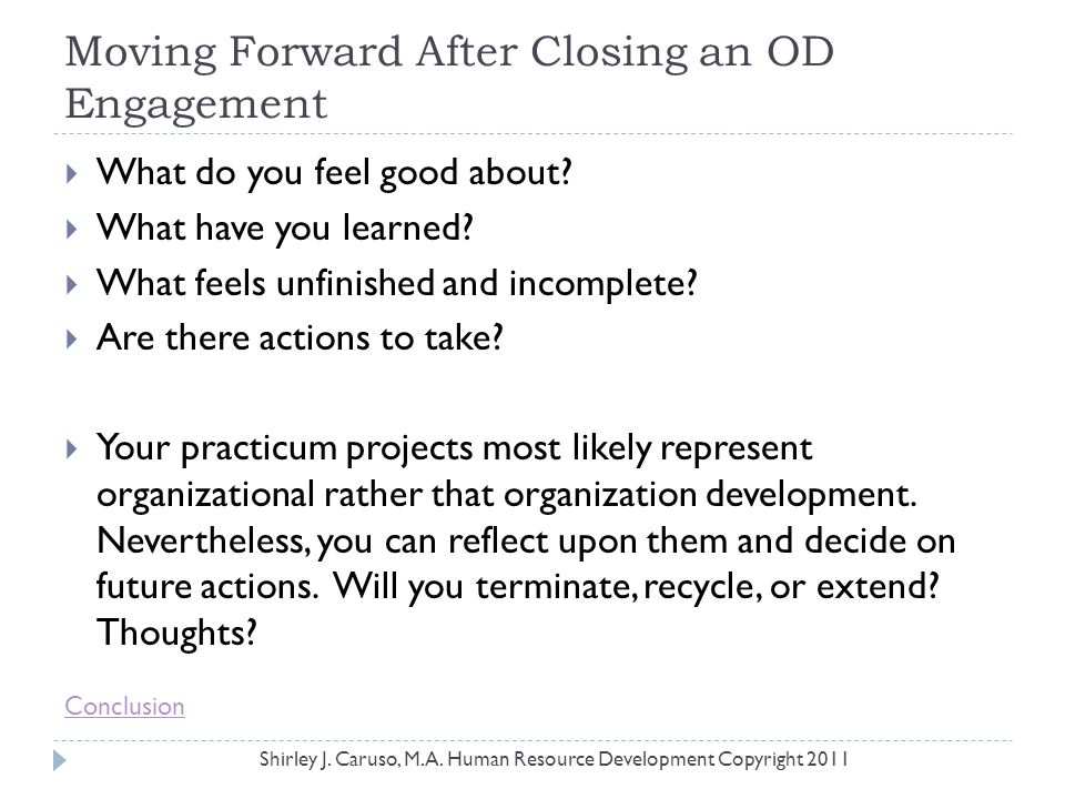 Moving Forward After Closing an OD Engagement  What do you feel good about?  What have you learned?  What feels unfinished and incomplete?  Are th