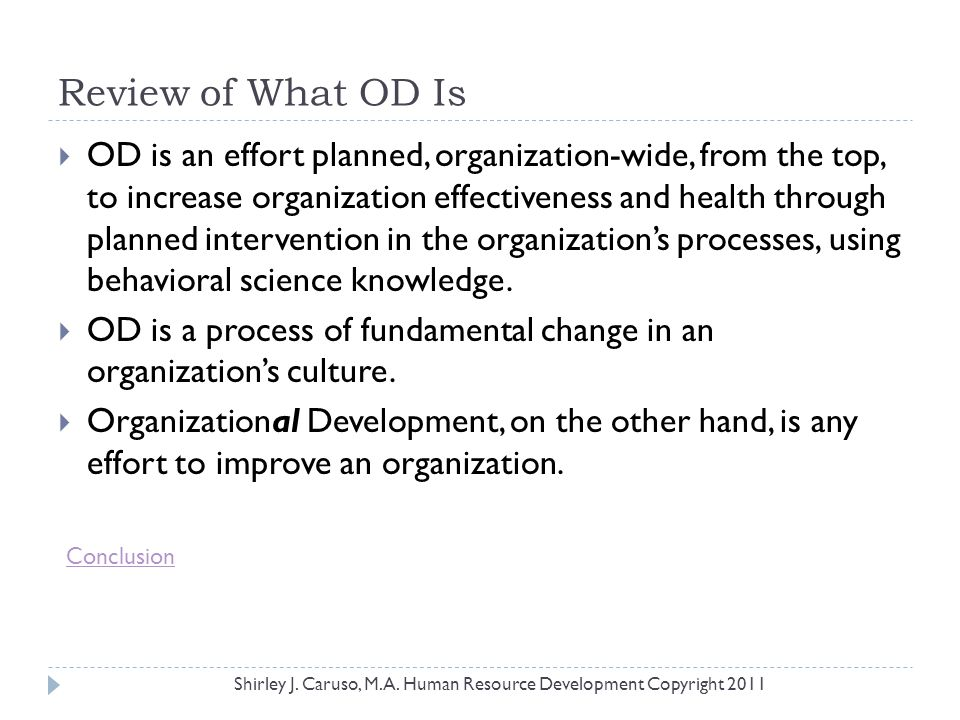 Review of What OD Is  OD is an effort planned, organization-wide, from the top, to increase organization effectiveness and health through planned int