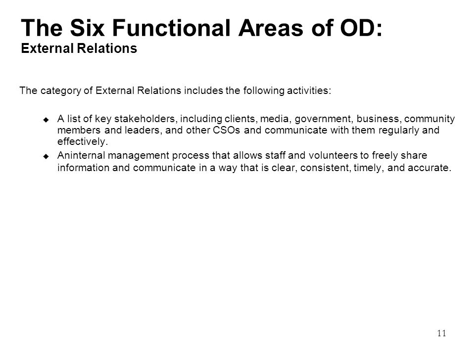 11 The Six Functional Areas of OD: External Relations The category of External Relations includes the following activities:  A list of key stakeholders, including clients, media, government, business, community members and leaders, and other CSOs and communicate with them regularly and effectively.
