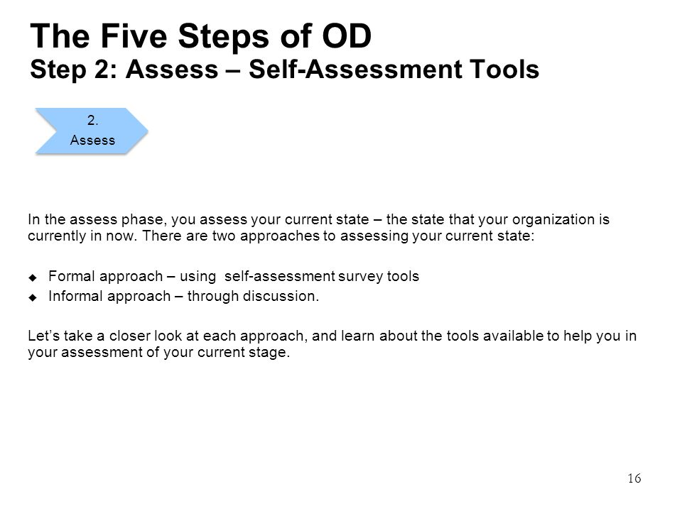 16 The Five Steps of OD Step 2: Assess – Self-Assessment Tools In the assess phase, you assess your current state – the state that your organization is currently in now.