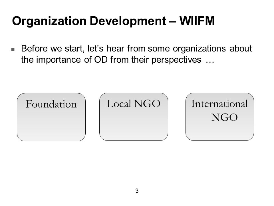 Organization Development – WIIFM Before we start, let's hear from some organizations about the importance of OD from their perspectives … 3 Foundation Local NGOInternational NGO