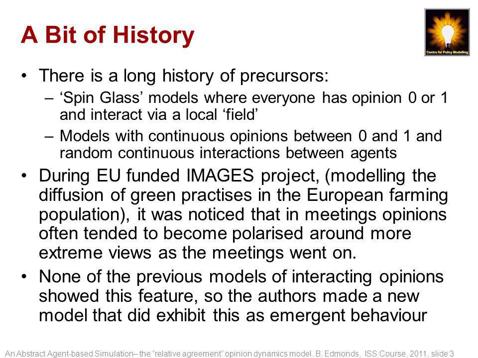 A Bit of History There is a long history of precursors: –'Spin Glass' models where everyone has opinion 0 or 1 and interact via a local 'field' –Models with continuous opinions between 0 and 1 and random continuous interactions between agents During EU funded IMAGES project, (modelling the diffusion of green practises in the European farming population), it was noticed that in meetings opinions often tended to become polarised around more extreme views as the meetings went on.