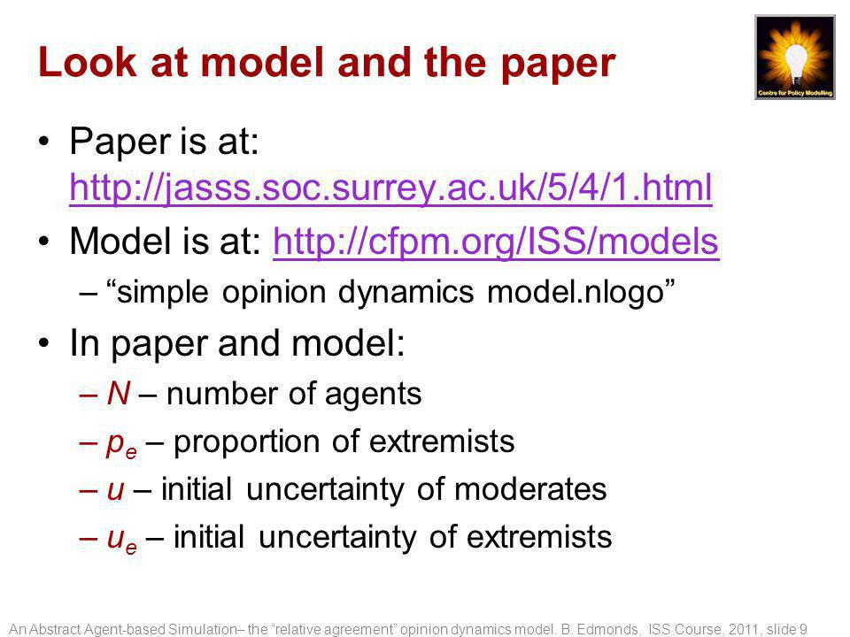 Look at model and the paper Paper is at: http://jasss.soc.surrey.ac.uk/5/4/1.html http://jasss.soc.surrey.ac.uk/5/4/1.html Model is at: http://cfpm.org/ISS/modelshttp://cfpm.org/ISS/models – simple opinion dynamics model.nlogo In paper and model: –N – number of agents –p e – proportion of extremists –u – initial uncertainty of moderates –u e – initial uncertainty of extremists An Abstract Agent-based Simulation– the relative agreement opinion dynamics model.