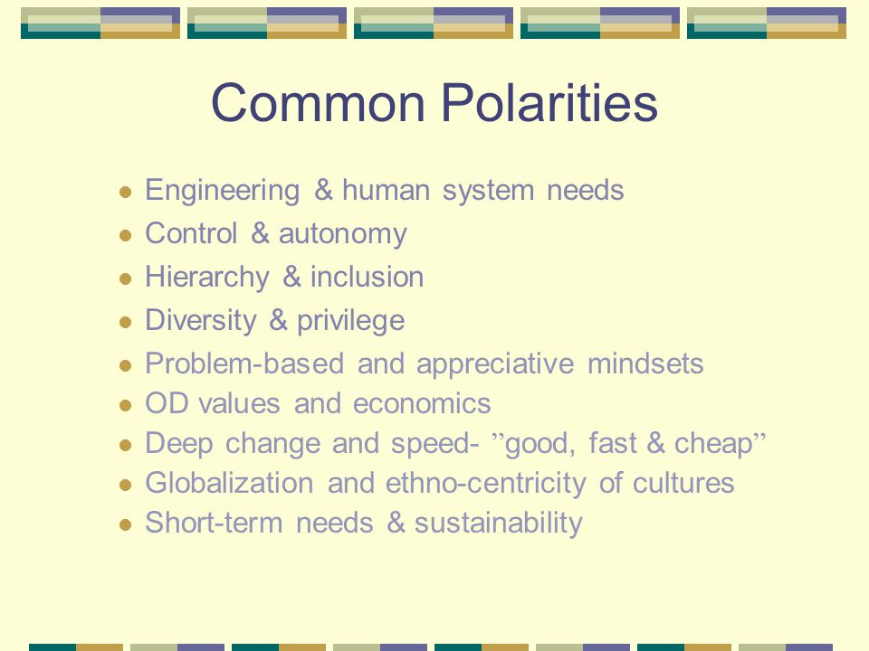 Common Polarities Engineering & human system needs Control & autonomy Hierarchy & inclusion Diversity & privilege Problem-based and appreciative mindsets OD values and economics Deep change and speed- good, fast & cheap Globalization and ethno-centricity of cultures Short-term needs & sustainability