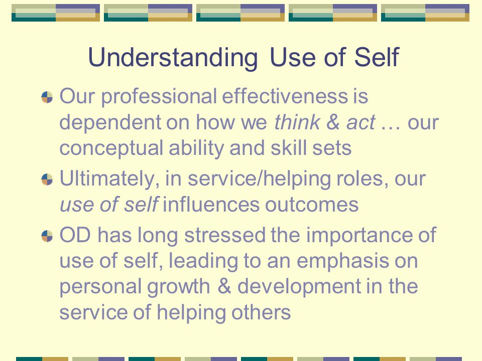 Understanding Use of Self Our professional effectiveness is dependent on how we think & act … our conceptual ability and skill sets Ultimately, in service/helping roles, our use of self influences outcomes OD has long stressed the importance of use of self, leading to an emphasis on personal growth & development in the service of helping others