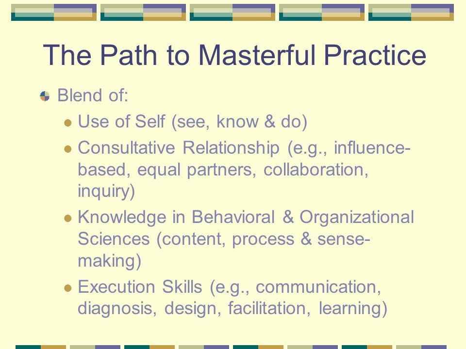 The Path to Masterful Practice Blend of: Use of Self (see, know & do) Consultative Relationship (e.g., influence- based, equal partners, collaboration, inquiry) Knowledge in Behavioral & Organizational Sciences (content, process & sense- making) Execution Skills (e.g., communication, diagnosis, design, facilitation, learning)