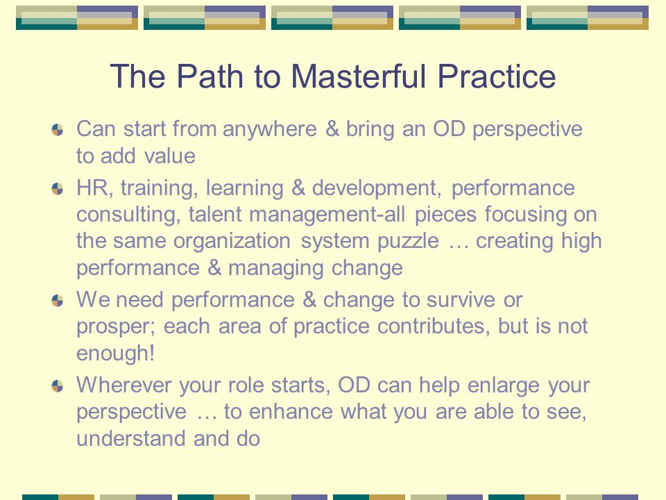 The Path to Masterful Practice Can start from anywhere & bring an OD perspective to add value HR, training, learning & development, performance consulting, talent management-all pieces focusing on the same organization system puzzle … creating high performance & managing change We need performance & change to survive or prosper; each area of practice contributes, but is not enough.