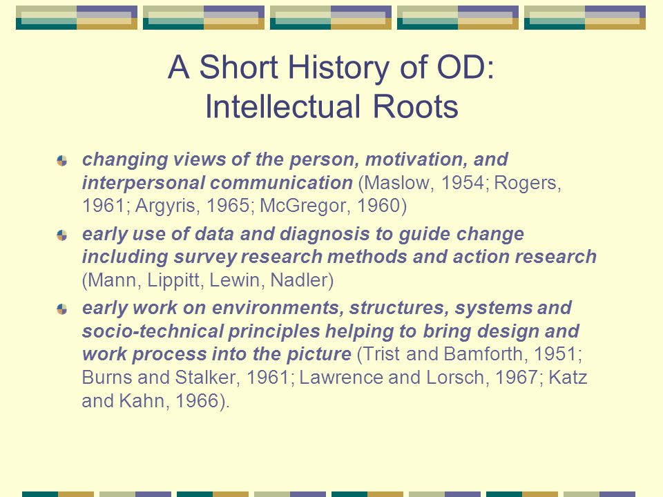 A Short History of OD: Intellectual Roots changing views of the person, motivation, and interpersonal communication (Maslow, 1954; Rogers, 1961; Argyris, 1965; McGregor, 1960) early use of data and diagnosis to guide change including survey research methods and action research (Mann, Lippitt, Lewin, Nadler) early work on environments, structures, systems and socio-technical principles helping to bring design and work process into the picture (Trist and Bamforth, 1951; Burns and Stalker, 1961; Lawrence and Lorsch, 1967; Katz and Kahn, 1966).