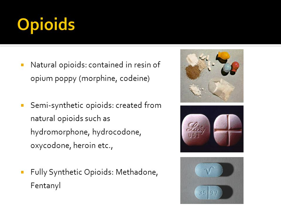  Natural opioids: contained in resin of opium poppy (morphine, codeine)  Semi-synthetic opioids: created from natural opioids such as hydromorphone,