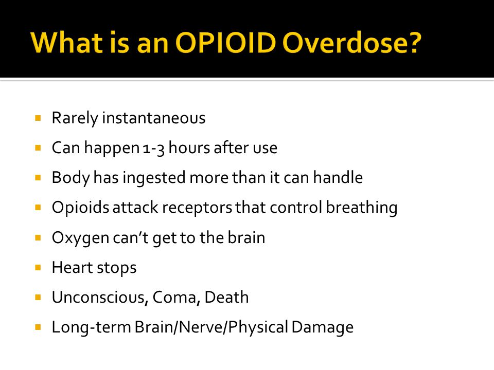  Rarely instantaneous  Can happen 1-3 hours after use  Body has ingested more than it can handle  Opioids attack receptors that control breathing  Oxygen can't get to the brain  Heart stops  Unconscious, Coma, Death  Long-term Brain/Nerve/Physical Damage