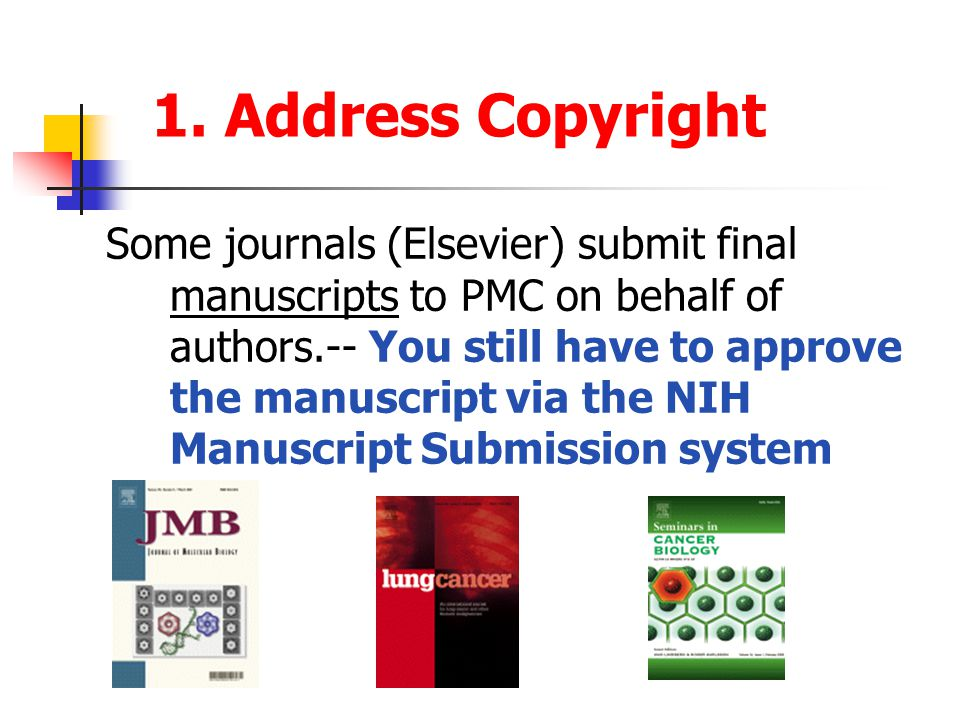 1. Address Copyright Some journals (Elsevier) submit final manuscripts to PMC on behalf of authors.-- You still have to approve the manuscript via the