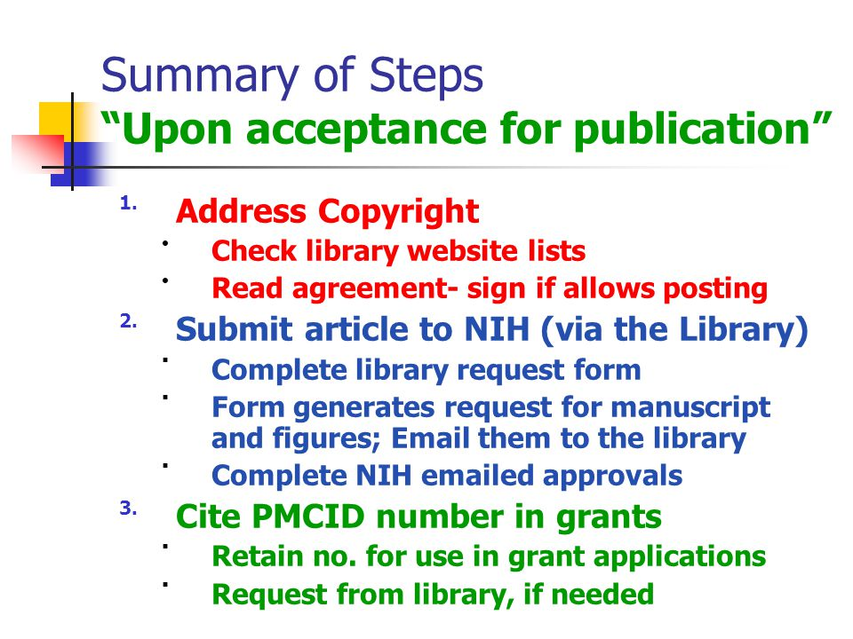 Summary of Steps Upon acceptance for publication 1.Address Copyright Check library website lists Read agreement- sign if allows posting 2.Submit article to NIH (via the Library) Complete library request form Form generates request for manuscript and figures; Email them to the library Complete NIH emailed approvals 3.Cite PMCID number in grants Retain no.