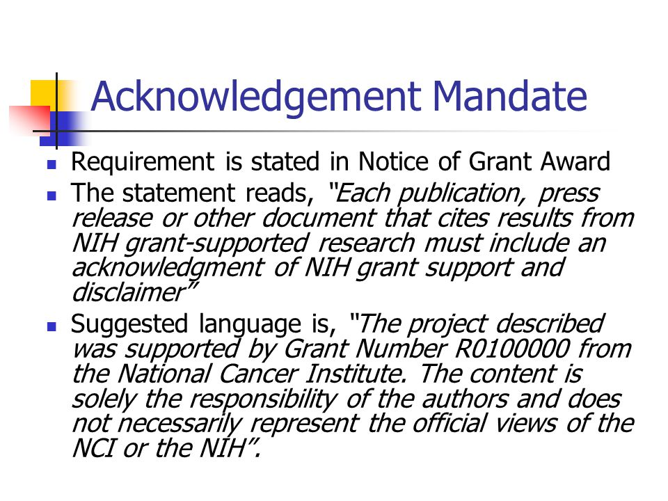 Acknowledgement Mandate Requirement is stated in Notice of Grant Award The statement reads, Each publication, press release or other document that cites results from NIH grant-supported research must include an acknowledgment of NIH grant support and disclaimer Suggested language is, The project described was supported by Grant Number R0100000 from the National Cancer Institute.