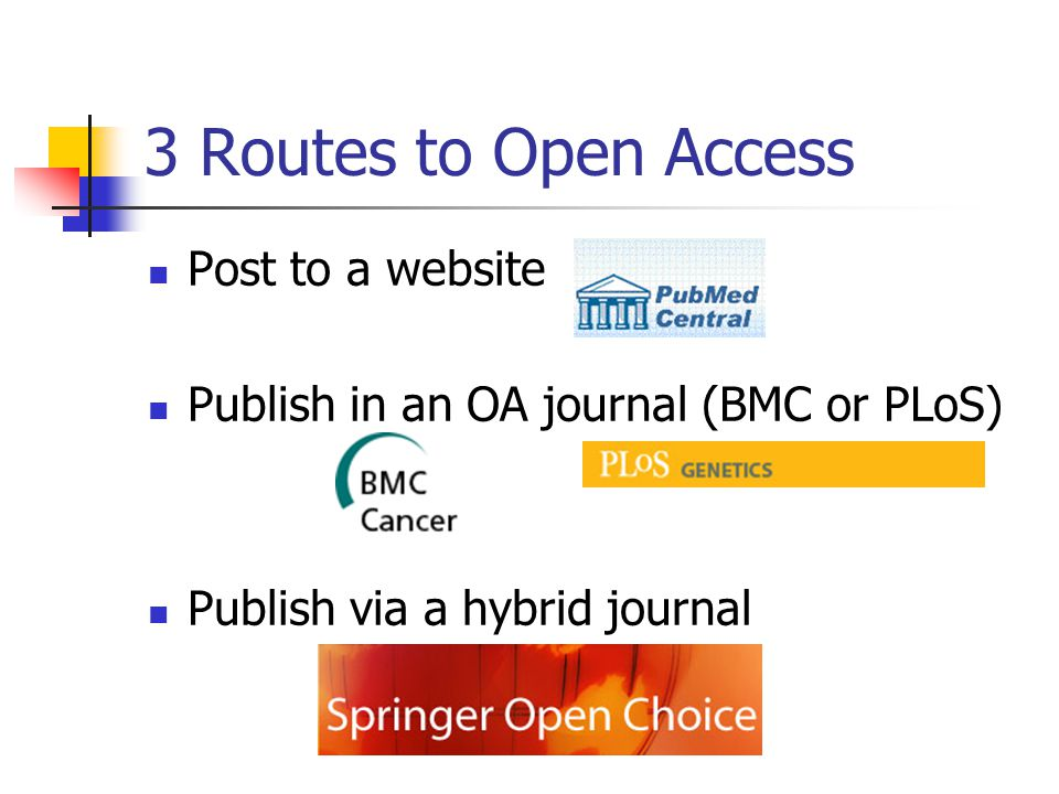 3 Routes to Open Access Post to a website Publish in an OA journal (BMC or PLoS) Publish via a hybrid journal