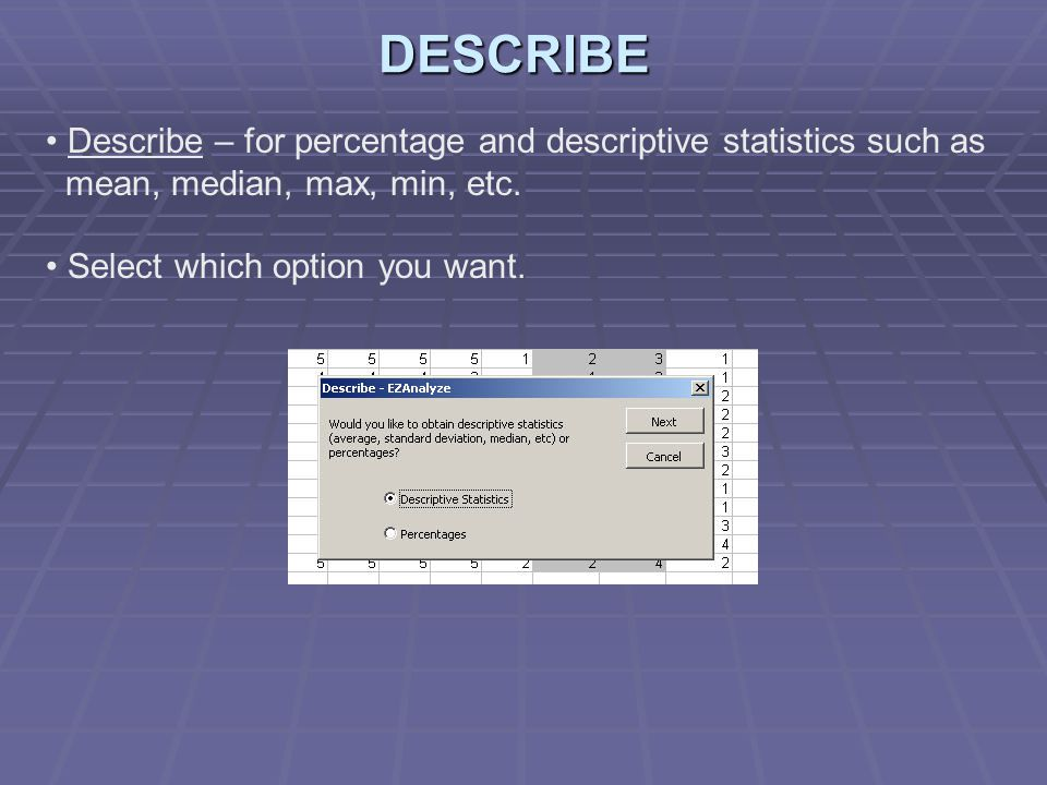 Describe – for percentage and descriptive statistics such as mean, median, max, min, etc.