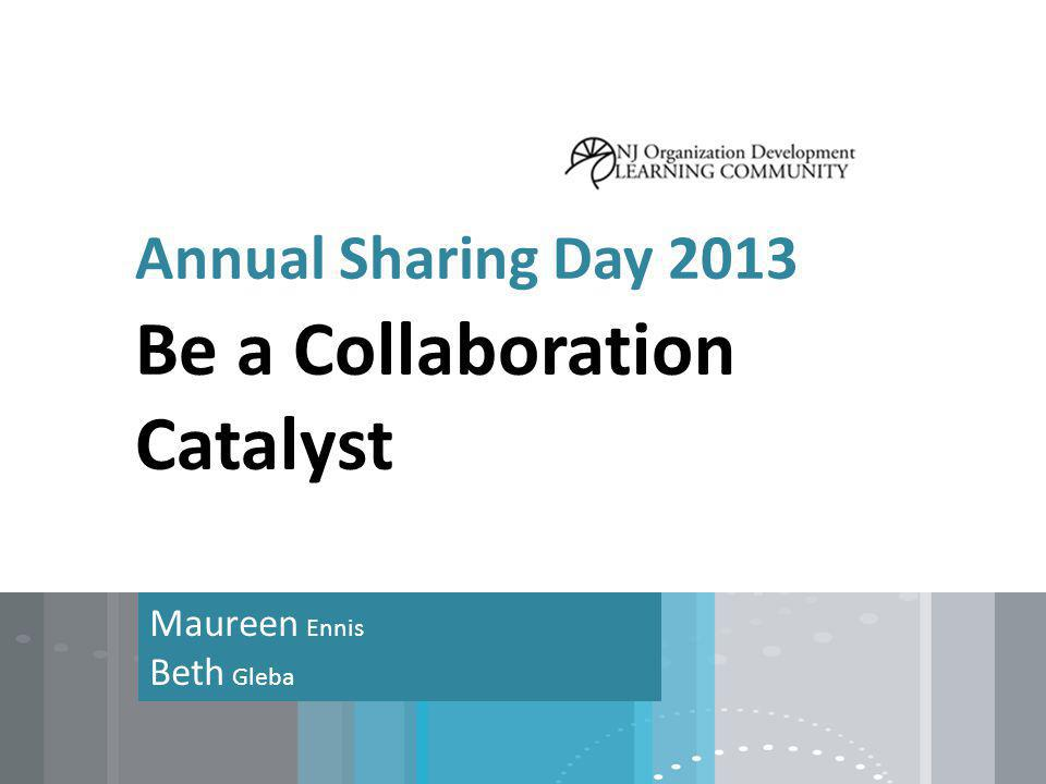 Annual Sharing Day 2013 Maureen Ennis Beth Gleba Be a Collaboration Catalyst