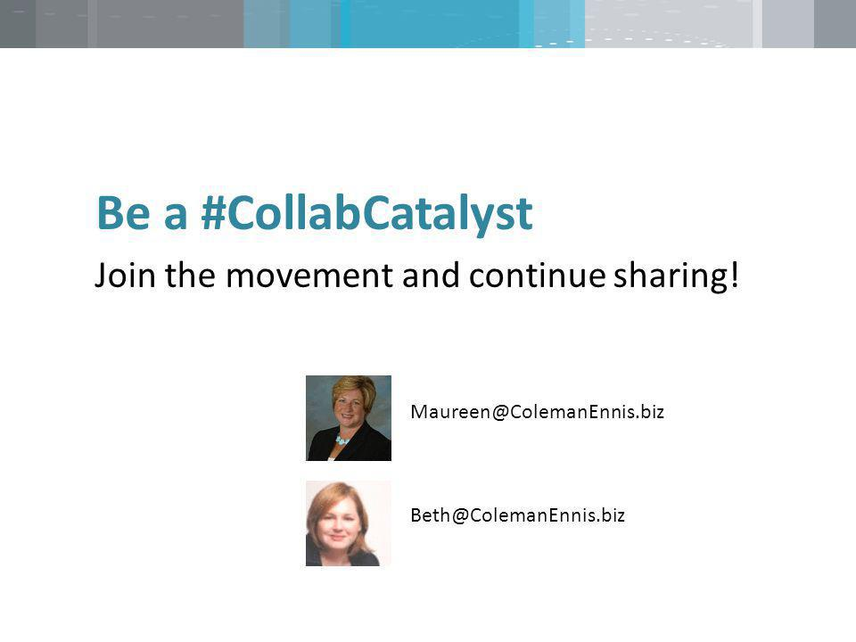 Join the movement and continue sharing! Be a #CollabCatalyst Maureen@ColemanEnnis.biz Beth@ColemanEnnis.biz